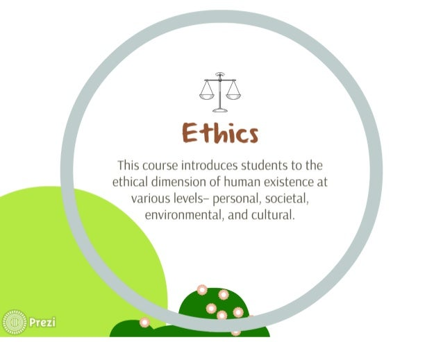 Ethics  This course introduces students to the ethical dimension of human existence at various levels— personal,  societal...