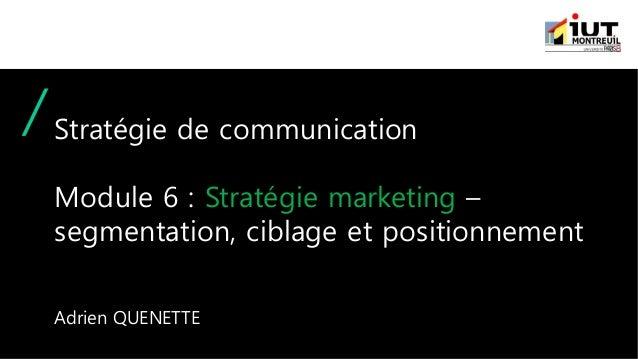 Stratégie de communication Module 6 : Stratégie marketing – segmentation, ciblage et positionnement Adrien QUENETTE