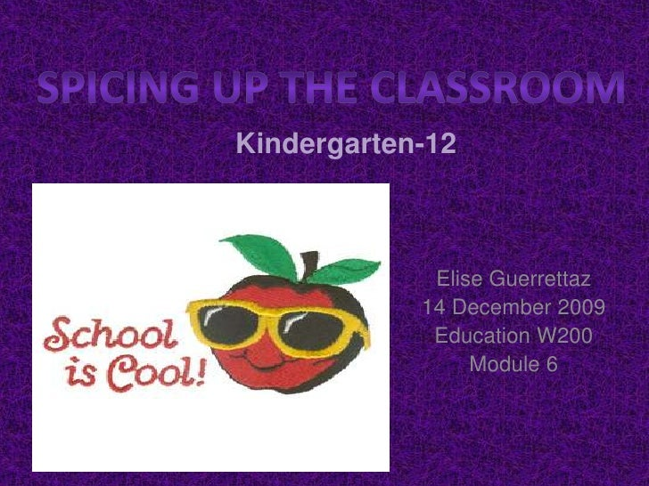 Spicing up the classroom<br />Kindergarten-12<br />Elise Guerrettaz<br />14 December 2009<br />Education W200<br />Module ...