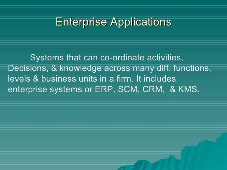 Enterprise Applications Systems that can co-ordinate activities,  Decisions, & knowledge across many diff. functions, leve...