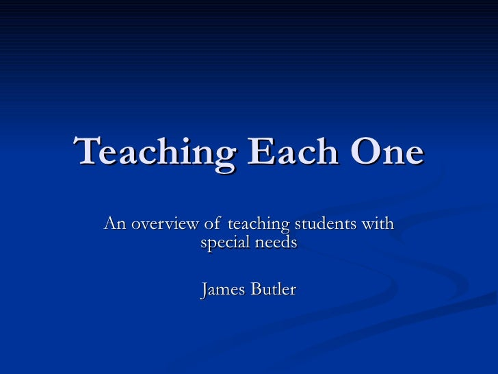 Teaching Each One An overview of teaching students with special needs James Butler
