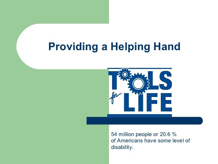 Providing a Helping Hand 54 million people or 20.6 % of Americans have some level of  disability.