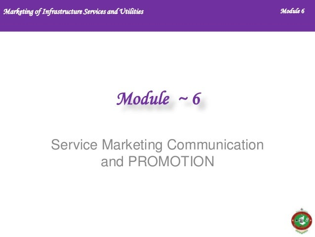 Marketing of Infrastructure Services and Utilities  Module 6  Module ~ 6 Service Marketing Communication and PROMOTION  1