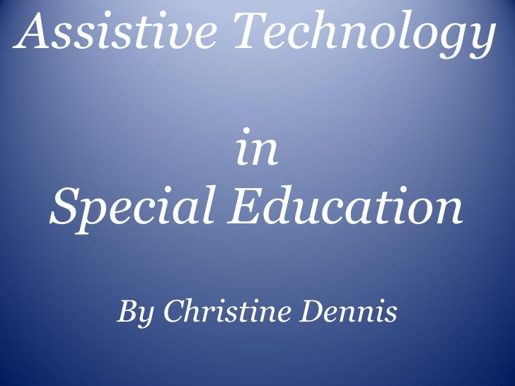 Assistive Technology  in Special Education By Christine Dennis