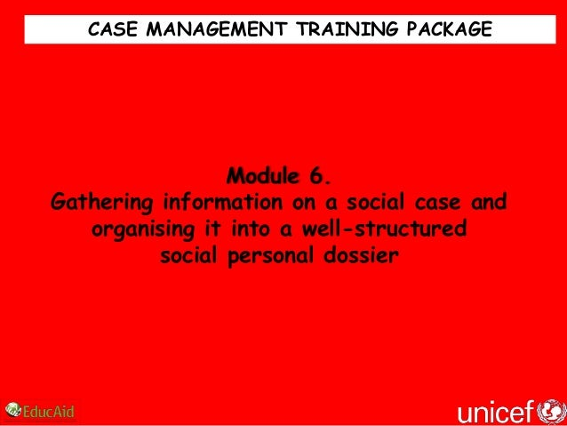 CASE MANAGEMENT TRAINING PACKAGE                 Module 6.Gathering information on a social case and   organising it into ...