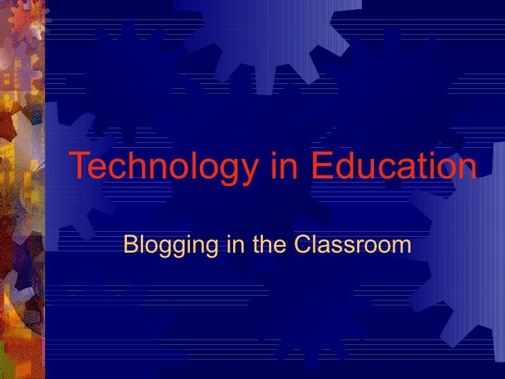 Technology in Education Blogging in the Classroom