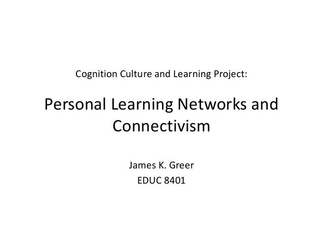 Cognition Culture and Learning Project:Personal Learning Networks andConnectivismJames K. GreerEDUC 8401