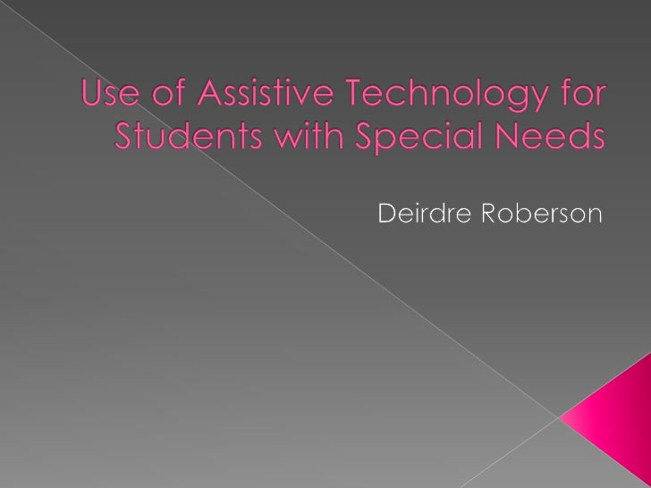 Use of Assistive Technology for Students with Special Needs<br />Deirdre Roberson<br />