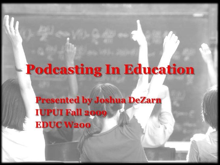 Podcasting In Education   Presented by Joshua DeZarn  IUPUI Fall 2009  EDUC W200