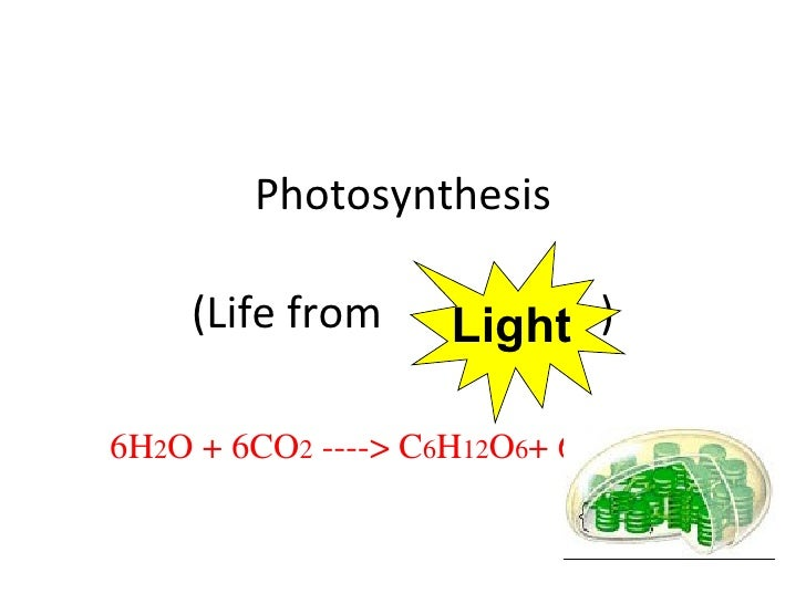 Photosynthesis (Life from  ) 6H 2 O + 6CO 2  ----> C 6 H 12 O 6 + 6O 2 Light