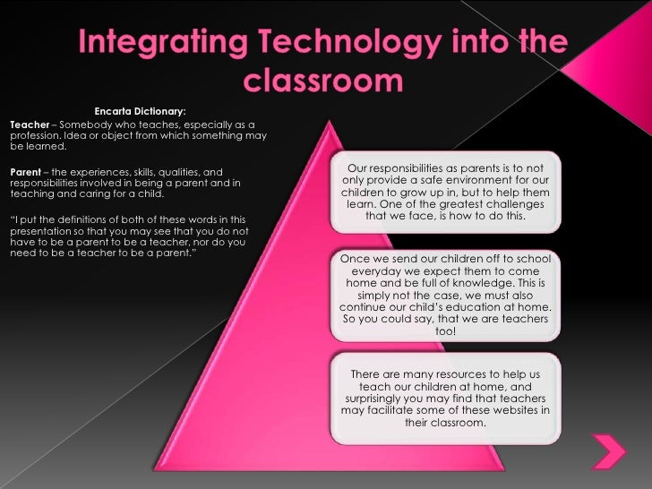 Integrating Technology into the classroom <br />Encarta Dictionary:<br />Teacher – Somebody who teaches, especially as a p...