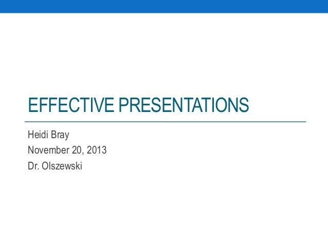 EFFECTIVE PRESENTATIONS Heidi Bray November 20, 2013 Dr. Olszewski