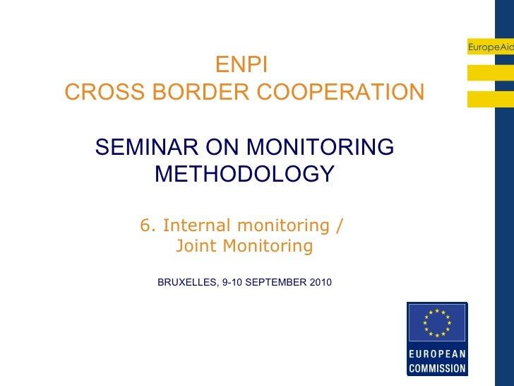 EuropeAid          ENPICROSS BORDER COOPERATION  SEMINAR ON MONITORING      METHODOLOGY     6. Internal monitoring /      ...