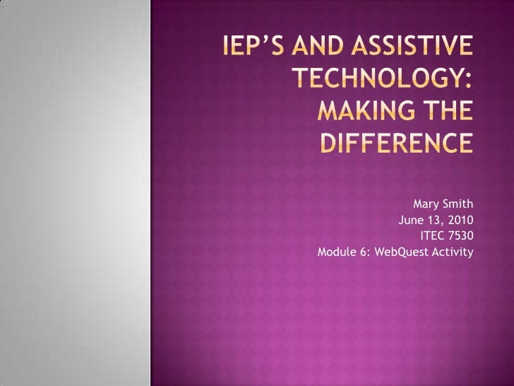 IEP's And Assistive Technology:Making the Difference<br />Mary Smith<br />June 13, 2010<br />ITEC 7530<br />Module 6: WebQ...
