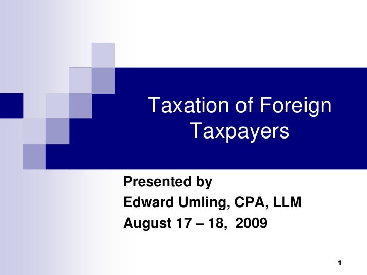 Taxation of Foreign Taxpayers<br />Presented by <br />Edward Umling, CPA, LLM<br />August 17 – 18,  2009<br />