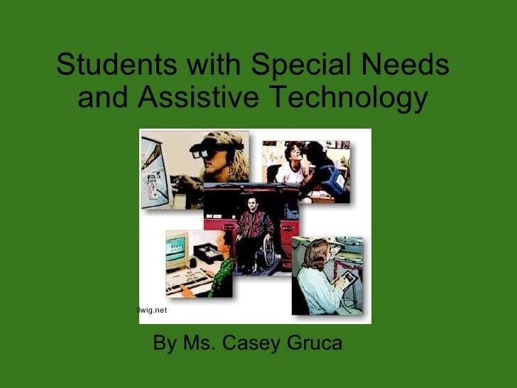 Students with Special Needs and Assistive Technology By Ms. Casey Gruca ilwig.net