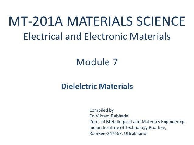 MT-201A MATERIALS SCIENCE  Electrical and Electronic Materials              Module 7          Dielelctric Materials       ...