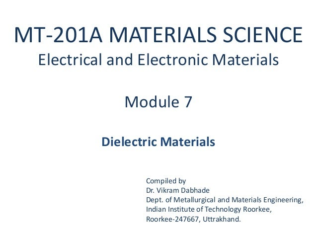 MT-201A MATERIALS SCIENCE  Electrical and Electronic Materials              Module 7           Dielectric Materials       ...