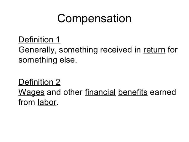 Compensation Definition 1 Generally, something received in return for something else. Definition 2 Wages and other financi...
