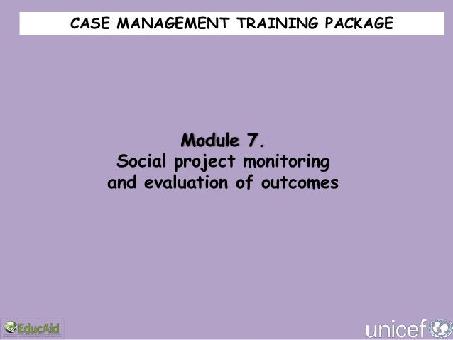 CASE MANAGEMENT TRAINING PACKAGE            Module 7.    Social project monitoring   and evaluation of outcomes