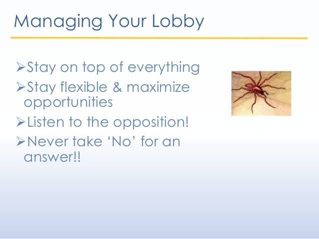Managing Your Lobby Stay on top of everything Stay flexible & maximize opportunities Listen to the opposition! Never t...