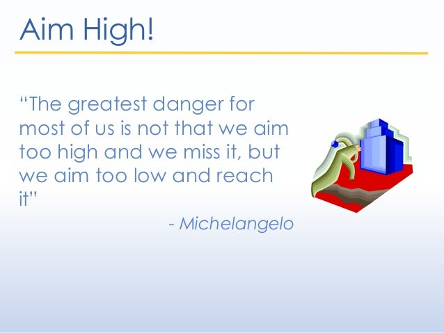 """Aim High! """"The greatest danger for most of us is not that we aim too high and we miss it, but we aim too low and reach it""""..."""