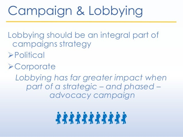 Campaign & Lobbying Lobbying should be an integral part of campaigns strategy Political Corporate Lobbying has far great...