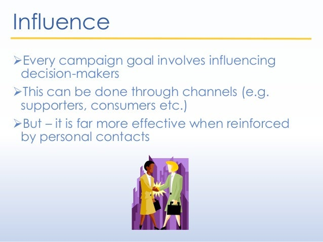 Influence Every campaign goal involves influencing decision-makers This can be done through channels (e.g. supporters, c...