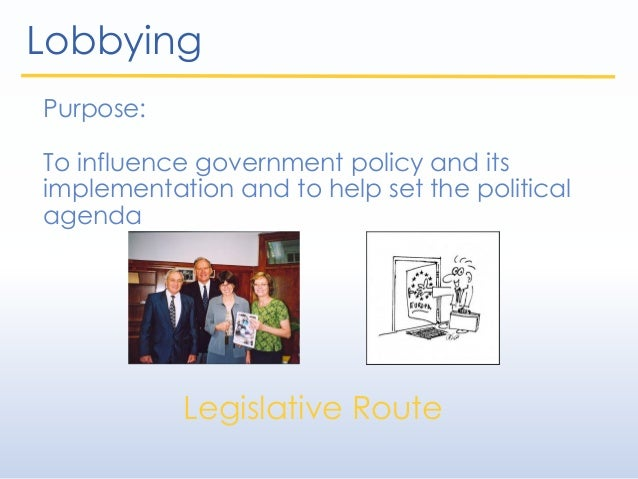 Lobbying Purpose: To influence government policy and its implementation and to help set the political agenda Legislative R...