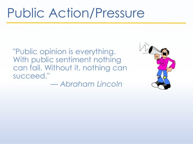 """Public Action/Pressure """"Public opinion is everything. With public sentiment nothing can fail. Without it, nothing can succ..."""