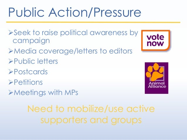 Public Action/Pressure Seek to raise political awareness by campaign Media coverage/letters to editors Public letters ...
