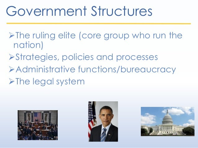 Government Structures The ruling elite (core group who run the nation) Strategies, policies and processes Administrativ...