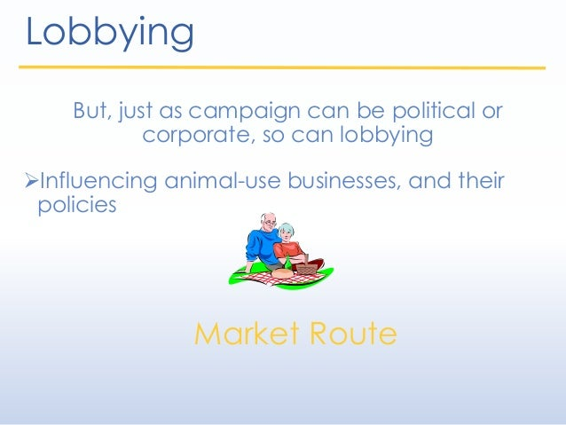 Lobbying But, just as campaign can be political or corporate, so can lobbying Influencing animal-use businesses, and thei...