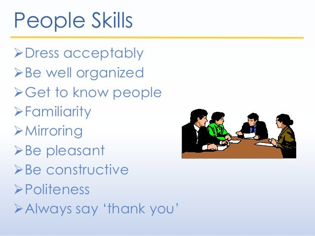 People Skills Dress acceptably Be well organized Get to know people Familiarity Mirroring Be pleasant Be constructi...