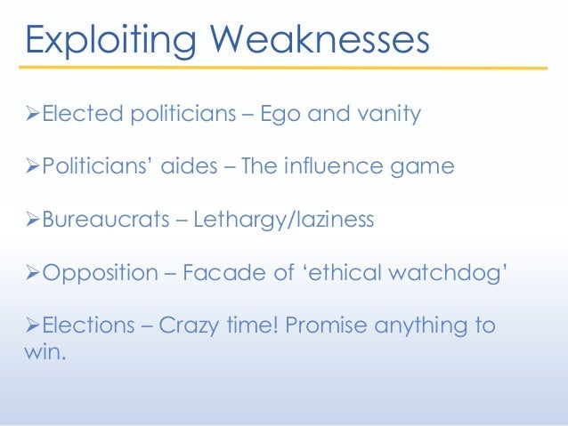 Exploiting Weaknesses Elected politicians – Ego and vanity Politicians' aides – The influence game Bureaucrats – Lethar...