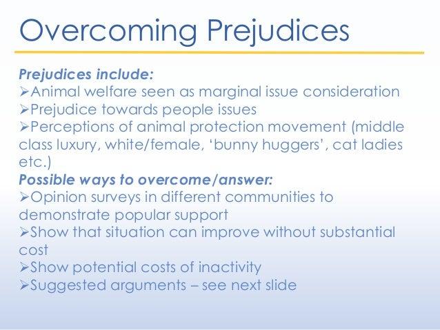 Overcoming Prejudices Prejudices include: Animal welfare seen as marginal issue consideration Prejudice towards people i...