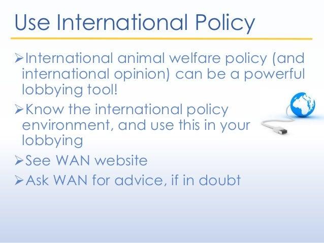 Use International Policy International animal welfare policy (and international opinion) can be a powerful lobbying tool!...