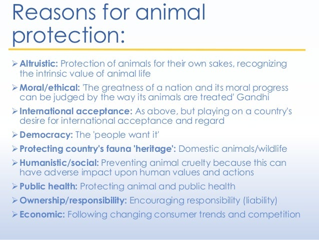 Reasons for animal protection: Altruistic: Protection of animals for their own sakes, recognizing the intrinsic value of ...