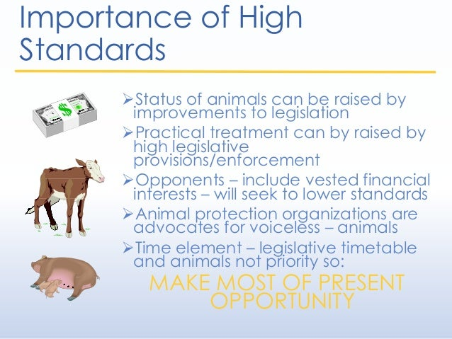 Importance of High Standards Status of animals can be raised by improvements to legislation Practical treatment can by r...