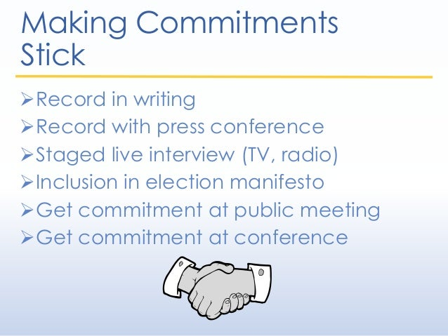 Making Commitments Stick Record in writing Record with press conference Staged live interview (TV, radio) Inclusion in...