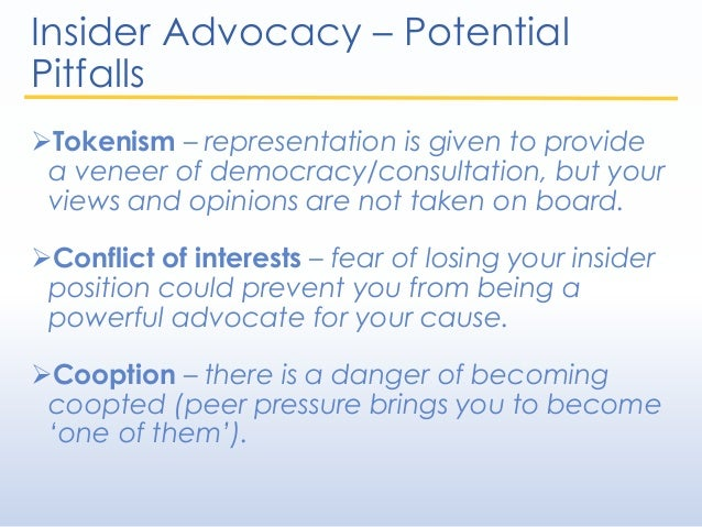 Insider Advocacy – Potential Pitfalls Tokenism – representation is given to provide a veneer of democracy/consultation, b...