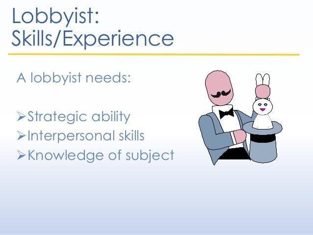Lobbyist: Skills/Experience A lobbyist needs: Strategic ability Interpersonal skills Knowledge of subject