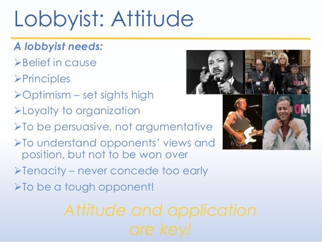 Lobbyist: Attitude A lobbyist needs: Belief in cause Principles Optimism – set sights high Loyalty to organization To...