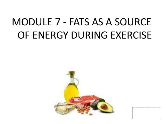 MODULE 7 - FATS AS A SOURCE OF ENERGY DURING EXERCISE