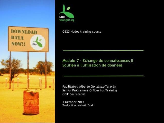 GB20 Nodes training course Module 7 – Echange de connaissances II Soutien à l'utilisation de données Facilitator: Alberto ...