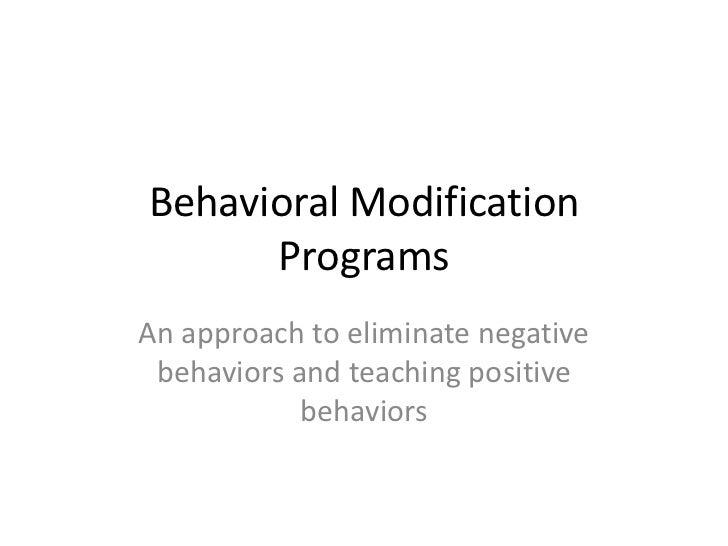 Behavioral Modification Programs<br />An approachto eliminate negative behaviors and teaching positive behaviors<br />