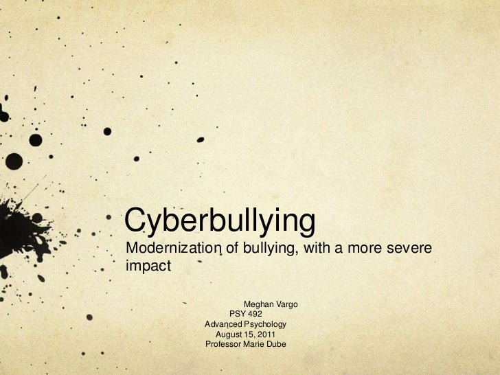 Cyberbullying<br />Modernization of bullying, with a more severe impact<br />Meghan Vargo<br />PSY 492<br />Advanced Psyc...
