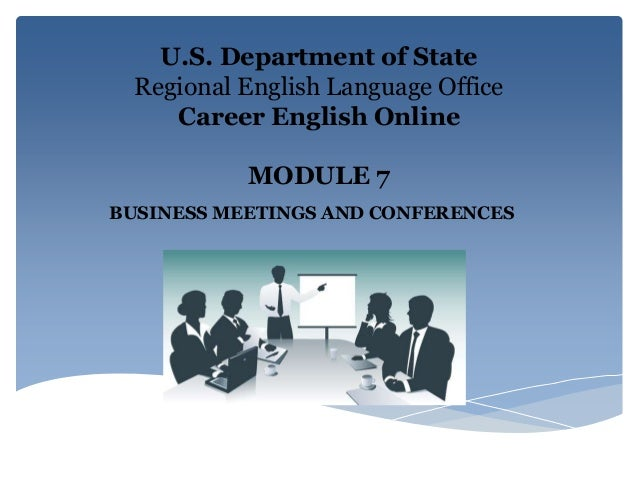 U.S. Department of State Regional English Language Office Career English Online MODULE 7 BUSINESS MEETINGS AND CONFERENCES