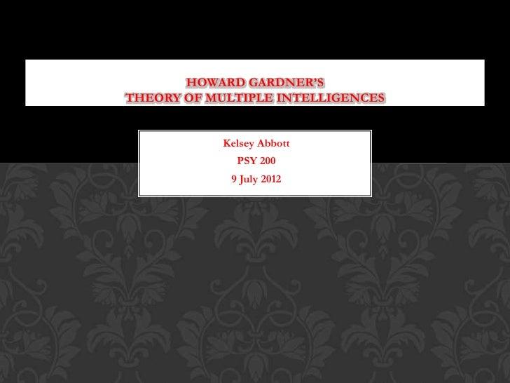 HOWARD GARDNER'STHEORY OF MULTIPLE INTELLIGENCES            Kelsey Abbott              PSY 200             9 July 2012