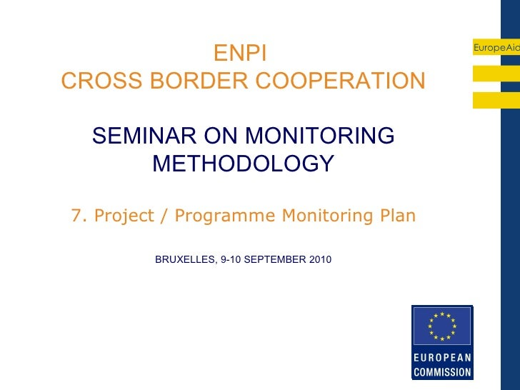 ENPI                            EuropeAidCROSS BORDER COOPERATION  SEMINAR ON MONITORING      METHODOLOGY7. Project / Prog...
